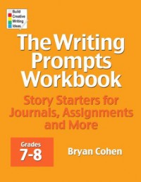 The Writing Prompts Workbook, Grades 7-8: Story Starters for Journals, Assignments and More - Bryan Cohen