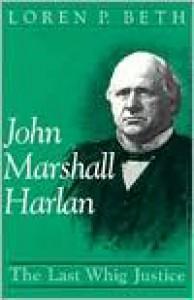 John Marshall Harlan: The Last Whig Justice - Loren P. Beth