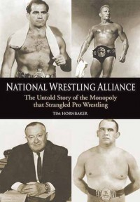 National Wrestling Alliance: The Untold Story of the Monopoly That Strangled Pro Wrestling - Tim Hornbaker