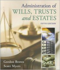 Administration of Wills, Trusts, and Estates - Gordon Brown, Scott Myers