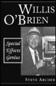 Willis O'Brien: Special Effects Genius - Steve Archer