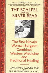 The Scalpel and the Silver Bear: The First Navajo Woman Surgeon Combines Western Medicine and Traditional Healing - Lori Arviso Alvord, Elizabeth Cohen Van Pelt