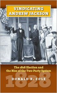 Vindicating Andrew Jackson: The 1828 Election and the Rise of the Two-Party System - Donald B. Cole