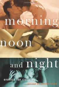 Morning, Noon and Night: Erotica for Couples - Alison Tyler, Preston Avery, Victoria Janssen, Georgia E. Jones, Ashley Lister, Kristina Lloyd, Sommer Marsden, N.T. Morley, Kate Pearce, Teresa Noelle Roberts, Thomas Roche, Donna George Storey, Vida Bailey, Sophia Valenti, Kat Watson, Aisling Weaver, Sasha White, Cora Z