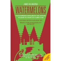 Watermelons: How Environmentalists Are Killing the Planet, Destroying the Economy and Stealing Your Children's Future - James Delingpole