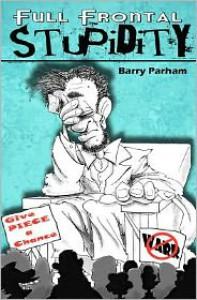 Full Frontal Stupidity - Barry Parham