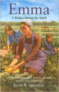 Emma: A Widow among the Amish; A True Story Woven by Strands of Faith, and Community - Ervin R. Stutzman,  Foreword by Rachel Nafziger Hartzler