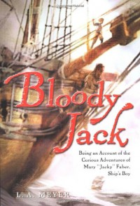 """Bloody Jack: Being an Account of the Curious Adventures of Mary """"Jacky"""" Faber, Ship's Boy  - L.A. Meyer"""