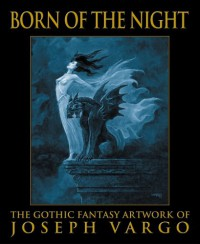 Born of the Night: The Gothic Fantasy Artwork of Joseph Vargo - Joseph Vargo