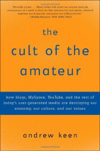 The Cult of the Amateur: How blogs, MySpace, YouTube, and the rest of today's user-generated media are destroying our economy, our culture, and our values - Andrew Keen