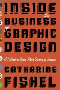 Inside the Business of Graphic Design: 60 Leaders Share Their Secrets of Success - Catharine M. Fishel