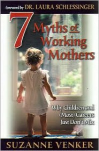 7 Myths of Working Mothers: Why Children and (Most) Careers Just Don't Mix - Suzanne Venker, Laura C. Schlessinger