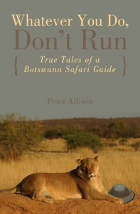 Whatever You Do, Don't Run: True Tales of a Botswana Safari Guide - Peter Allison