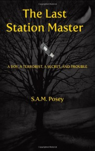 The Last Station Master: A Boy, A Terrorist, A Secret, And Trouble - S.A.M. Posey