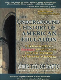 The Underground History of American Education: A School Teacher's Intimate Investigation Into the Problem of Modern Schooling - John Taylor Gatto