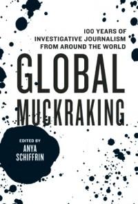 Global Muckraking: 100 Years of Investigative Journalism from Around the World - Anya Schiffrin