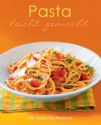 Leicht gemacht: Pasta: 100 einfache Rezepte - Parragon