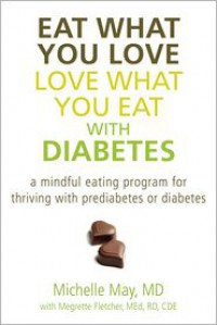 Eat What You Love, Love What You Eat with Diabetes: A Mindful Eating Program for Thriving with Prediabetes or Diabetes - Michelle May