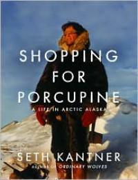 Shopping for Porcupine: A Life in Arctic Alaska - Seth Kantner