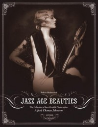 Jazz Age Beauties: The Lost Collection of Ziegfeld Photographer Alfred Cheney Johnston - Robert Hudovernik