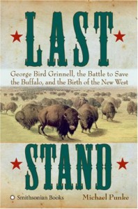 Last Stand: George Bird Grinnell, the Battle to Save the Buffalo, and the Birth of the New West - Michael Punke