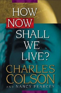 How Now Shall We Live? - Charles Colson, Harold Fickett, Nancy Pearcey