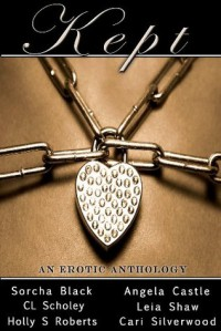 Kept: An Erotic Anthology - Sorcha Black, Cari Silverwood, Leia Shaw, Holly Roberts