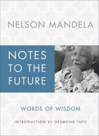 Notes to the Future: The Authorized Book of Selected Quotations - Nelson Mandela
