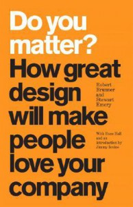 Do You Matter? How Great Design Will Make People Love Your Company - Robert Brunner, Stewart Emery, Russ Hall