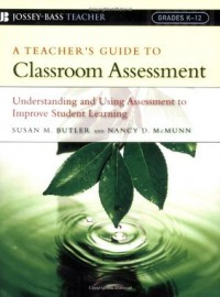 A Teacher's Guide to Classroom Assessment: Understanding and Using Assessment to Improve Student Learning (Jossey-Bass Teacher) - Susan M. Butler