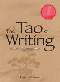 The Tao of Writing: Imagine. Create. Flow. - Ralph L Wahlstrom