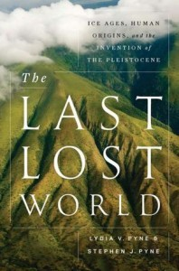 The Last Lost World: Ice Ages, Human Origins, and the Invention of the Pleistocene - Lydia V. Pyne, Stephen J. Pyne