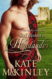 So I Married a Highlander (What Happens In Scotland Book 2) - Kate McKinley