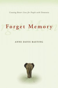 Forget Memory: Creating Better Lives for People with Dementia - Anne Davis Basting