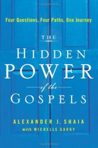 The Hidden Power of the Gospels: Four Questions, Four Paths, One Journey - Alexander Shaia, Michelle Gaugy