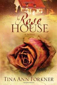 Rose House: A Novel - Tina Ann Forkner