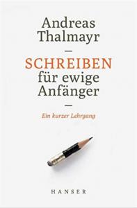 Schreiben für ewige Anfänger: Ein kurzer Lehrgang - Andreas Thalmayr