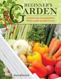 Beginner's Garden: A Practical Guide to Growing Vegetables & Fruit without Getting Your Hands Too Dirty (IMM Lifestyle) Gardening Tips, Recipes, & Projects for Beginners; Includes Herbs & Small Spaces - Alex Mitchell