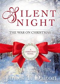Silent Night: The War On Christmas: A Christmas Novel - James T. Dalton