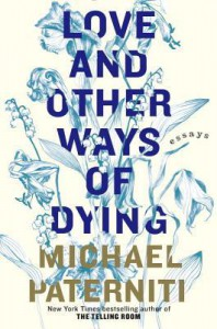 Love and Other Ways of Dying: Essays - Michael Paterniti