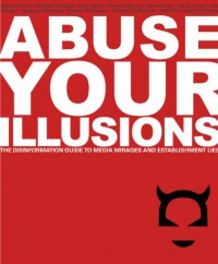 Abuse Your Illusions: The Disinformation Guide to Media Mirages and Establishment Lies - Russ Kick, Richard Metzger