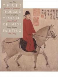 Three Thousand Years of Chinese Painting - Lang            Shaojun, Nie Chongzheng, Yang Xin, Richard M. Barnhart, Hung Wu, James Cahill