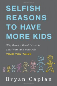 Selfish Reasons to Have More Kids: Why Being a Great Parent is Less Work and More Fun Than You Think - Bryan Caplan