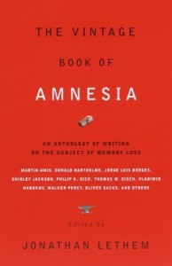 The Vintage Book of Amnesia: An Anthology of Writing on the Subject of Memory Loss - Edmund White, Walker Percy, Jorge Luis Borges, Vladimir Nabokov, Haruki Murakami, Karen Joy Fowler, Julio Cortázar, Philip K. Dick, Martin Amis, Jonathan Lethem, Robert Sheckley, Oliver Sacks, Russell Hoban, Thomas M. Disch, Shirley Jackson, Flann O'Brien, Kelly Link, Geo