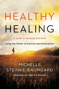 Healthy Healing: A Guide to Working Out Grief Using the Power of Exercise and Endorphins - Michelle Steinke-Baumgard