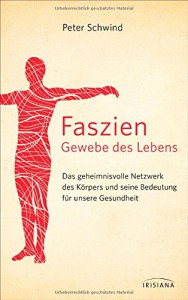 Faszien - Gewebe des Lebens: Das geheimnisvolle Netzwerk des Körpers und seine Bedeutung für unsere Gesundheit - Peter Schwind