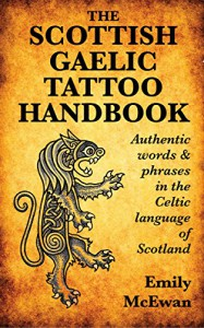The Scottish Gaelic Tattoo Handbook: Authentic Words and Phrases in the Celtic Language of Scotland - Emily McEwan
