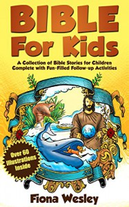 Bible For Kids: A Collection of Bible Stories for Children Complete (Over 60 Illustrated) (With BONUS Over 100 FREE Fun-Filled Follow-Up Activities) - Fiona Wesley