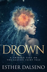 Drown: A Twisted Take on the Classic Fairy Tale - Esther Dalseno