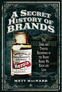 A Secret History of Brands: The Dark and Twisted Beginnings of the Brand Names We Know and Love - Matt MacNabb